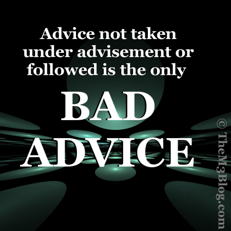Advice not taken under advisement or followed is the only bad advice.