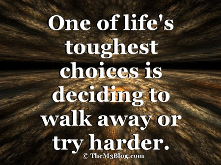 One of life's toughest choices is deciding to walk away or try harder.