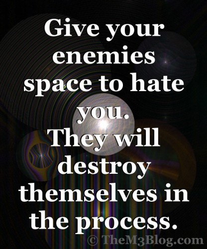 Enemies, haters destroy themselves.