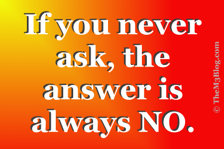If you never ask the answer is always no